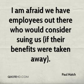 Paul Hatch  - I am afraid we have employees out there who would consider suing us (if their benefits were taken away).