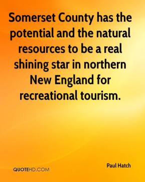 Paul Hatch  - Somerset County has the potential and the natural resources to be a real shining star in northern New England for recreational tourism.