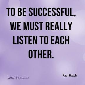 To be successful, we must really listen to each other.