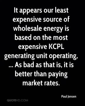Paul Jensen  - It appears our least expensive source of wholesale energy is based on the most expensive KCPL generating unit operating, ... As bad as that is, it is better than paying market rates.