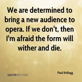 Paul Kellogg  - We are determined to bring a new audience to opera. If we don't, then I'm afraid the form will wither and die.