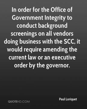 Paul Loriquet  - In order for the Office of Government Integrity to conduct background screenings on all vendors doing business with the SCC, it would require amending the current law or an executive order by the governor.