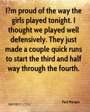 Paul Marquis  - I?m proud of the way the girls played tonight. I thought we played well defensively. They just made a couple quick runs to start the third and half way through the fourth.