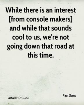 Paul Sams  - While there is an interest [from console makers] and while that sounds cool to us, we're not going down that road at this time.