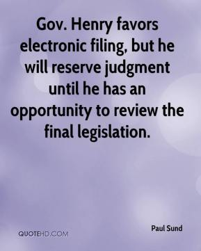 Paul Sund  - Gov. Henry favors electronic filing, but he will reserve judgment until he has an opportunity to review the final legislation.
