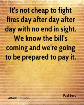 Paul Sund  - It's not cheap to fight fires day after day after day with no end in sight. We know the bill's coming and we're going to be prepared to pay it.