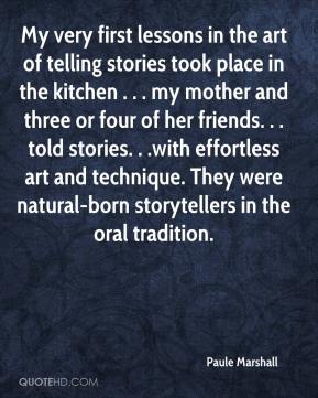 Paule Marshall  - My very first lessons in the art of telling stories took place in the kitchen . . . my mother and three or four of her friends. . . told stories. . .with effortless art and technique. They were natural-born storytellers in the oral tradition.