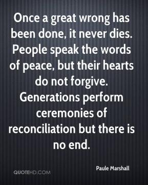 Paule Marshall  - Once a great wrong has been done, it never dies. People speak the words of peace, but their hearts do not forgive. Generations perform ceremonies of reconciliation but there is no end.