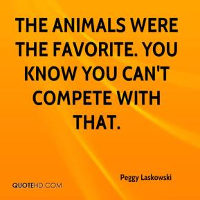 Peggy Laskowski  - The animals were the favorite. You know you can't compete with that.