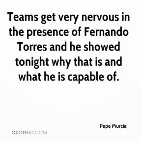 Pepe Murcia  - Teams get very nervous in the presence of Fernando Torres and he showed tonight why that is and what he is capable of.