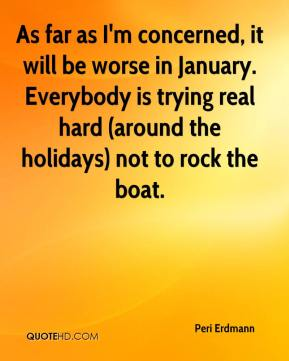 Peri Erdmann  - As far as I'm concerned, it will be worse in January. Everybody is trying real hard (around the holidays) not to rock the boat.