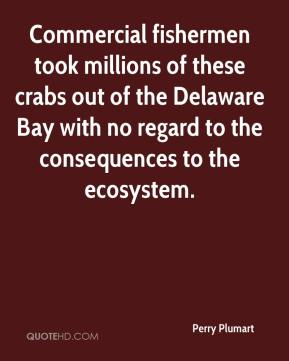 Perry Plumart  - Commercial fishermen took millions of these crabs out of the Delaware Bay with no regard to the consequences to the ecosystem.