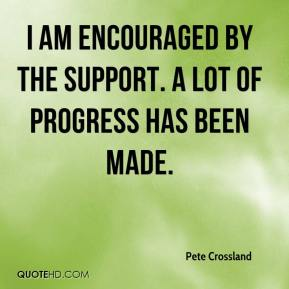 Pete Crossland  - I am encouraged by the support. A lot of progress has been made.