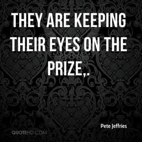 Pete Jeffries  - They are keeping their eyes on the prize.