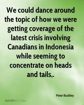 Peter Buckley  - We could dance around the topic of how we were getting coverage of the latest crisis involving Canadians in Indonesia while seeming to concentrate on heads and tails.