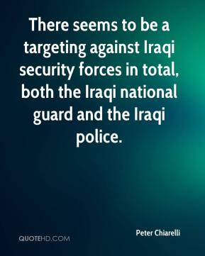 Peter Chiarelli  - There seems to be a targeting against Iraqi security forces in total, both the Iraqi national guard and the Iraqi police.