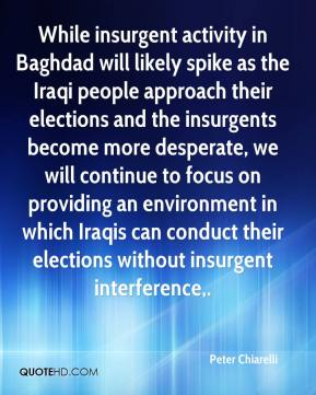 Peter Chiarelli  - While insurgent activity in Baghdad will likely spike as the Iraqi people approach their elections and the insurgents become more desperate, we will continue to focus on providing an environment in which Iraqis can conduct their elections without insurgent interference.