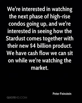Peter Feinstein  - We're interested in watching the next phase of high-rise condos going up, and we're interested in seeing how the Stardust comes together with their new $4 billion product. We have cash flow we can sit on while we're watching the market.