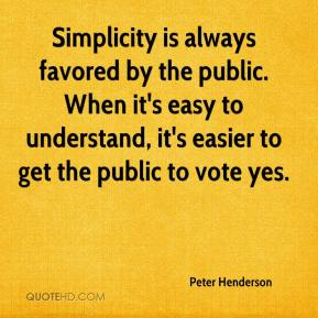 Peter Henderson  - Simplicity is always favored by the public. When it's easy to understand, it's easier to get the public to vote yes.