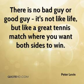 Peter Levin  - There is no bad guy or good guy - it's not like life, but like a great tennis match where you want both sides to win.