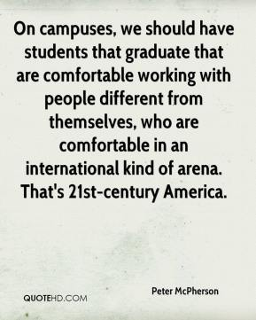 Peter McPherson  - On campuses, we should have students that graduate that are comfortable working with people different from themselves, who are comfortable in an international kind of arena. That's 21st-century America.