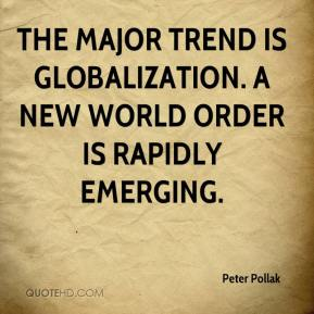 Peter Pollak  - The major trend is globalization. A new world order is rapidly emerging.