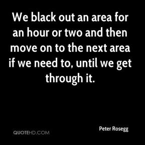 Peter Rosegg  - We black out an area for an hour or two and then move on to the next area if we need to, until we get through it.