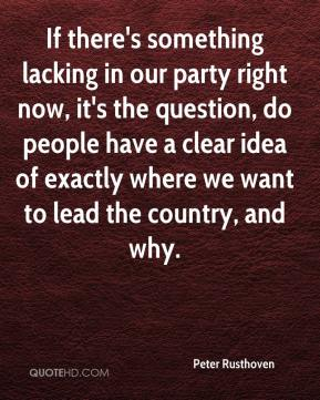 Peter Rusthoven  - If there's something lacking in our party right now, it's the question, do people have a clear idea of exactly where we want to lead the country, and why.
