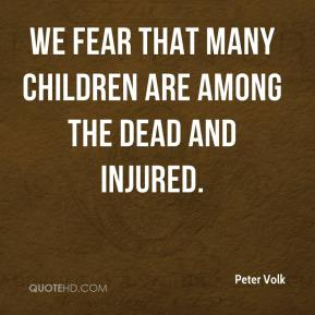 Peter Volk  - We fear that many children are among the dead and injured.