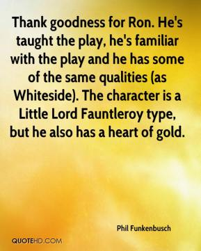 Phil Funkenbusch  - Thank goodness for Ron. He's taught the play, he's familiar with the play and he has some of the same qualities (as Whiteside). The character is a Little Lord Fauntleroy type, but he also has a heart of gold.