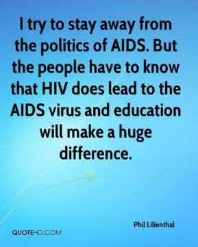 Phil Lilienthal  - I try to stay away from the politics of AIDS. But the people have to know that HIV does lead to the AIDS virus and education will make a huge difference.