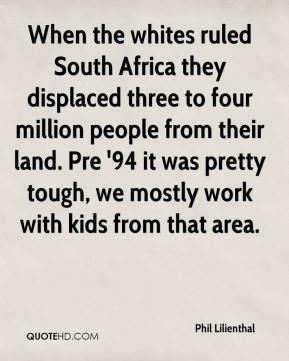 Phil Lilienthal  - When the whites ruled South Africa they displaced three to four million people from their land. Pre '94 it was pretty tough, we mostly work with kids from that area.
