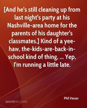 Phil Vassar  - [And he's still cleaning up from last night's party at his Nashville-area home for the parents of his daughter's classmates.] Kind of a yee-haw, the-kids-are-back-in-school kind of thing, ... Yep, I'm running a little late.