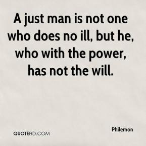A just man is not one who does no ill, but he, who with the power, has not the will.