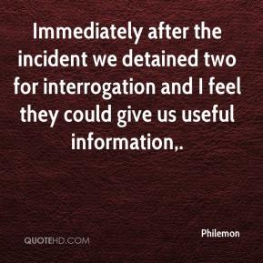 Philemon  - Immediately after the incident we detained two for interrogation and I feel they could give us useful information.