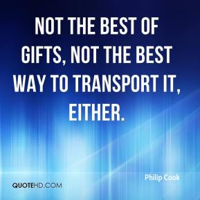 Philip Cook  - Not the best of gifts, not the best way to transport it, either.