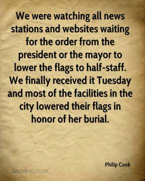 Philip Cook  - We were watching all news stations and websites waiting for the order from the president or the mayor to lower the flags to half-staff. We finally received it Tuesday and most of the facilities in the city lowered their flags in honor of her burial.