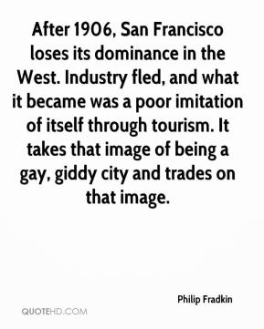 Philip Fradkin  - After 1906, San Francisco loses its dominance in the West. Industry fled, and what it became was a poor imitation of itself through tourism. It takes that image of being a gay, giddy city and trades on that image.