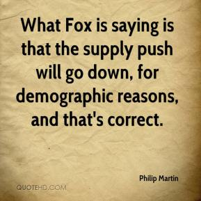 Philip Martin  - What Fox is saying is that the supply push will go down, for demographic reasons, and that's correct.