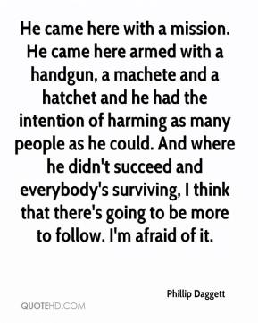 Phillip Daggett  - He came here with a mission. He came here armed with a handgun, a machete and a hatchet and he had the intention of harming as many people as he could. And where he didn't succeed and everybody's surviving, I think that there's going to be more to follow. I'm afraid of it.
