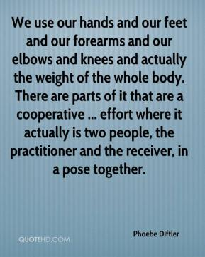 Phoebe Diftler  - We use our hands and our feet and our forearms and our elbows and knees and actually the weight of the whole body. There are parts of it that are a cooperative ... effort where it actually is two people, the practitioner and the receiver, in a pose together.