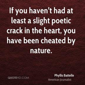 Phyllis Battelle - If you haven't had at least a slight poetic crack in the heart, you have been cheated by nature.