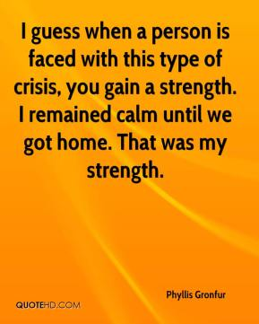 Phyllis Gronfur  - I guess when a person is faced with this type of crisis, you gain a strength. I remained calm until we got home. That was my strength.