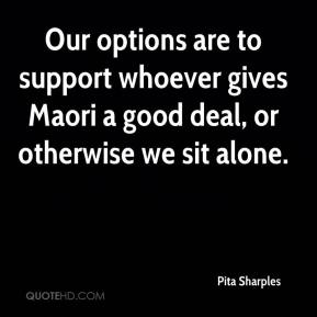 Pita Sharples  - Our options are to support whoever gives Maori a good deal, or otherwise we sit alone.