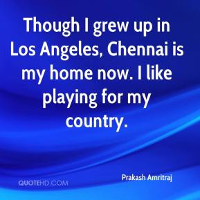 Prakash Amritraj  - Though I grew up in Los Angeles, Chennai is my home now. I like playing for my country.