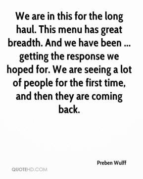 Preben Wulff  - We are in this for the long haul. This menu has great breadth. And we have been ... getting the response we hoped for. We are seeing a lot of people for the first time, and then they are coming back.