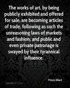 Prince Albert  - The works of art, by being publicly exhibited and offered for sale, are becoming articles of trade, following as such the unreasoning laws of markets and fashion; and public and even private patronage is swayed by their tyrannical influence.