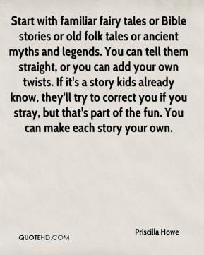Priscilla Howe  - Start with familiar fairy tales or Bible stories or old folk tales or ancient myths and legends. You can tell them straight, or you can add your own twists. If it's a story kids already know, they'll try to correct you if you stray, but that's part of the fun. You can make each story your own.