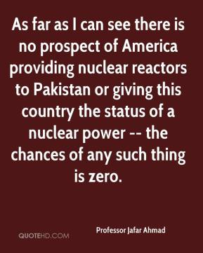 Professor Jafar Ahmad  - As far as I can see there is no prospect of America providing nuclear reactors to Pakistan or giving this country the status of a nuclear power -- the chances of any such thing is zero.