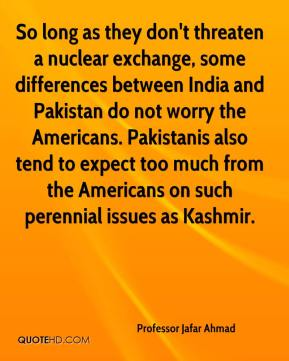 Professor Jafar Ahmad  - So long as they don't threaten a nuclear exchange, some differences between India and Pakistan do not worry the Americans. Pakistanis also tend to expect too much from the Americans on such perennial issues as Kashmir.